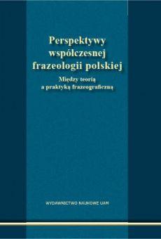 Perspektywy współczesnej frazeologii polskiej. Między teorią a praktyką frazeograficzną