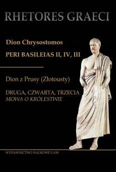 """Dion Chrysostomos Peri Basileias II, IV, III. Dion z Prusy (Złotousty), Druga, czwarta, trzecia """"Mowa o królestwie"""""""