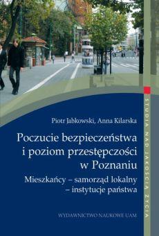 Poczucie bezpieczeństwa i poziom przestępczości w Poznaniu. Mieszkańcy – samorząd lokalny – instytucje państwa