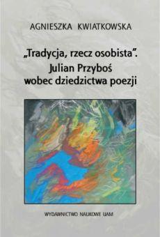 """""""Tradycja, rzecz osobista"""". Julian Przyboś wobec dziedzictwa poezji"""