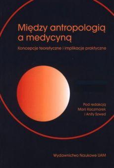 Między antropologią a medycyną. Koncepcje teoretyczne i implikacje praktyczne