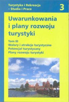 Uwarunkowania i plany rozwoju turystyki. Tom III:  Walory i atrakcje turystyczne. Potencjał turystyczny. Plany rozwoju turystyki