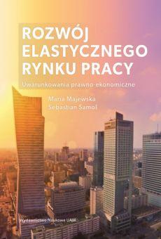 Rozwój elastycznego rynku pracy: uwarunkowania prawno-ekonomiczne