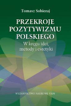 Przekroje pozytywizmu polskiego. W kręgu idei, metody i estetyki