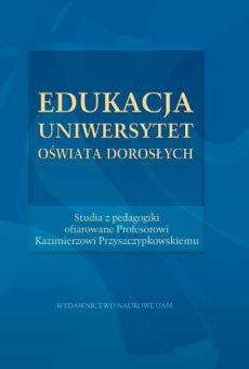 Edukacja – Uniwersytet – Oświata dorosłych. Studia z pedagogiki ofiarowane Profesorowi Kazimierzowi Przyszczypkowskiemu