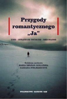 """Przygody romantycznego """"Ja"""". Idee – strategie twórcze – rezonanse"""