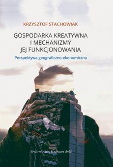 Gospodarka kreatywna i mechanizmy jej funkcjonowania. Perspektywa geograficzno-ekonomiczna