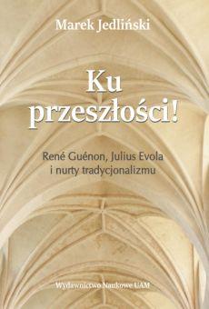 Ku przeszłości! René Guénon, Julius Evola i nurty tradycjonalizmu. Studium z filozofii kultury