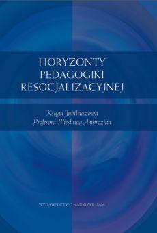 Horyzonty pedagogiki resocjalizacyjnej. Księga Jubileuszowa Profesora Wiesława Ambrozika