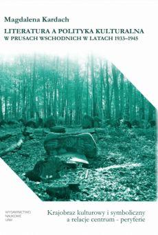 Literatura a polityka kulturalna w Prusach Wschodnich w latach 1933–1945. Krajobraz kulturowy i symboliczny a relacje centrum – peryferie