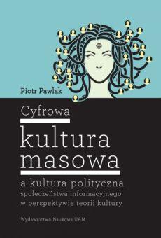 Cyfrowa kultura masowa a kultura polityczna społeczeństwa informacyjnego w perspektywie teorii kultury
