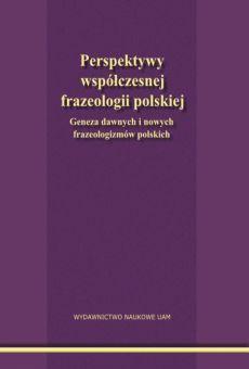 Perspektywy współczesnej frazeologii polskiej. Geneza dawnych i nowych frazeologizmów polskich
