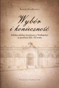 Wybór i konieczność. Kolekcje arystokracji polskiej w Wielkopolsce na przełomie XIX i XX wieku