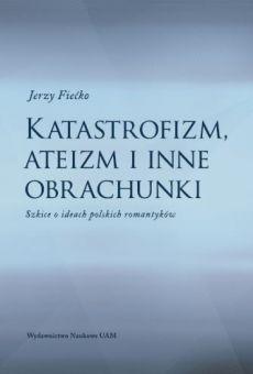Katastrofizm, ateizm i inne obrachunki. Szkice o ideach polskich romantyków