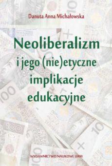 Neoliberalizm i jego (nie)etyczne implikacje edukacyjne
