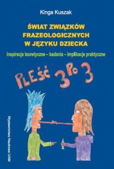 Świat związków frazeologicznych w języku dziecka. Inspiracje teoretyczne - badania - implikacje praktyczne