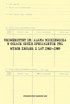 Uniwersytet im. Adama Mickiewicza w oczach służb specjalnych PRL. Wybór źródeł z lat 1982–1989