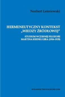"""Hermeneutyczny kontekst """"wiedzy źródłowej"""". Studium wczesnej filozofii Martina Heideggera (1916–1929)"""