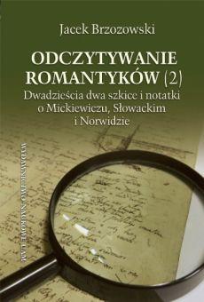 Odczytywanie romantyków (2). Dwadzieścia dwa szkice i notatki o Mickiewiczu, Słowackim i Norwidzie