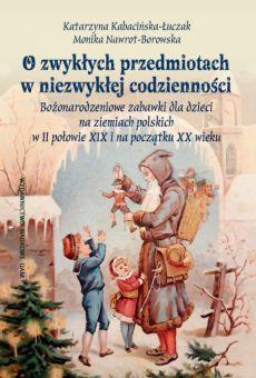 O zwykłych przedmiotach w niezwykłej codzienności. Bożonarodzeniowe zabawki dla dzieci na ziemiach polskich w II połowie XIX i na początku XX wieku