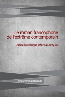 Le roman francophone de l'extrême contemporain. Actes du colloque offerts à Jerzy Lis