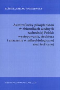 Autotroficzny pikoplankton w zbiornikach wodnych zachodniej Polski: występowanie, struktura i znaczenie w mikrobiologicznej sieci troficznej