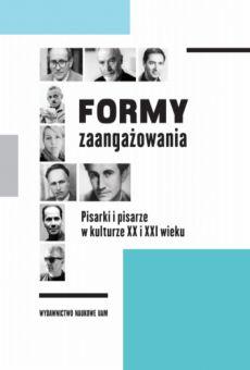 Formy zaangażowania. Pisarki i pisarze w kulturze XX i XXI wieku