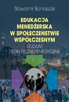 Edukacja menedżerska w społeczeństwie współczesnym. Studium teoretyczno-empiryczne