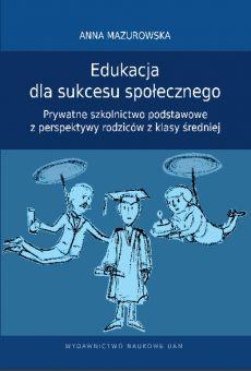 Edukacja dla sukcesu społecznego. Prywatne szkolnictwo podstawowe z perspektywy rodziców z klasy średniej