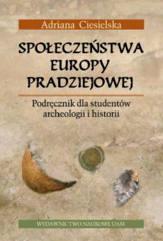 Społeczeństwa Europy pradziejowej. Podręcznik dla studentów archeologii i historii