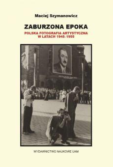 Zaburzona epoka. Polska fotografia artystyczna w latach 1945–1955
