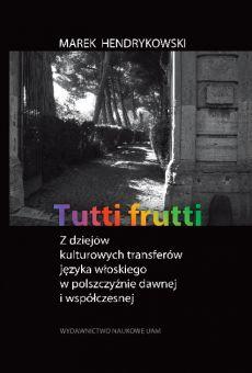 Tutti frutti. Z dziejów kulturowych transferów języka włoskiego w polszczyźnie dawnej i współczesnej