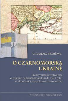 O Czarnomorską Ukrainę. Procesy narodowotwórcze w regionie nadczarnomorskim do 1921 roku w ukraińskiej perspektywie historycznej
