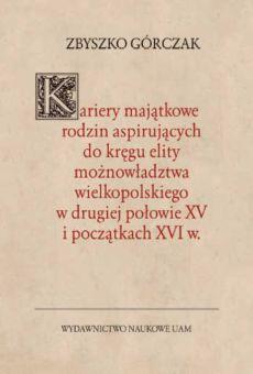 Kariery majątkowe rodzin aspirujących do kręgu elity możnowładztwa wielkopolskiego w drugiej połowie XV i początkach XVI w.
