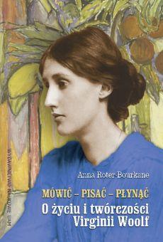 Mówić – pisać – płynąć. O życiu i twórczości Virginii Woolf