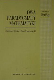 Dwa paradygmaty matematyki. Studium z dziejów i filozofii matematyki