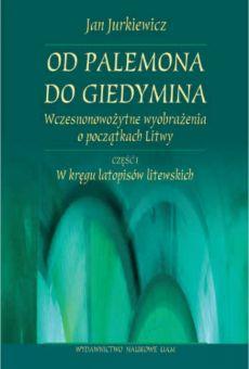 Od Palemona do Giedymina. Wczesnonowożytne wyobrażenia o początkach Litwy, cz. l: W kręgu latopisów litewskich