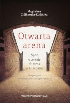 Otwarta arena. Spór o corridę de toros w Hiszpanii. Perspektywa socjologiczno-antropologiczna