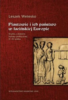 Piastowie i ich państwo w łacińskiej Europie. Studia z dziejów kultury politycznej X i XI wieku