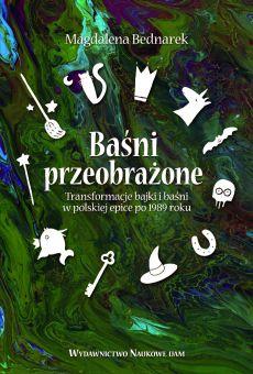 Baśni przeobrażone. Transformacje bajki i baśni w polskiej epice po 1989 roku (PDF)