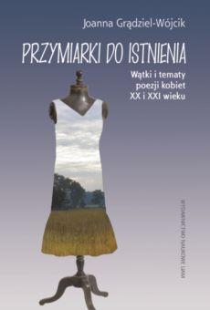 Przymiarki do istnienia. Wątki i tematy poezji kobiet XX i XXI w.
