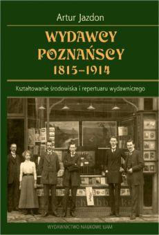 Wydawcy poznańscy 1815−1914. Kształtowanie środowiska i repertuaru wydawniczego