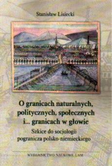 O granicach naturalnych, politycznych, społecznych i ... granicach w głowie. Szkice do socjologii pogranicza polsko-niemieckiego
