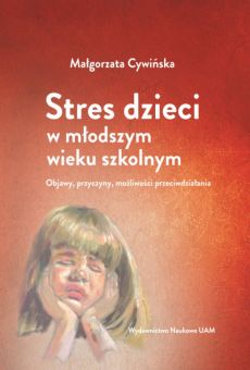 Stres dzieci w młodszym wieku szkolnym. Objawy, przyczyny, możliwości przeciwdziałania