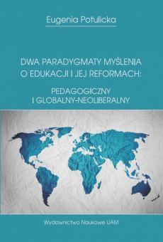 Dwa paradygmaty myślenia  o edukacji i jej reformach: pedagogiczny i globalny-neoliberalny