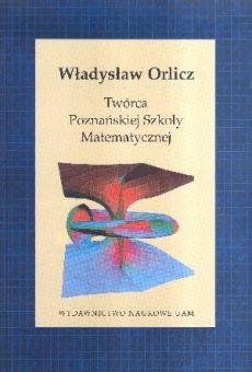 Władysław Orlicz. Twórca Poznańskiej Szkoły Matematycznej