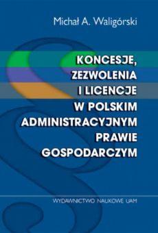 Koncesje, zezwolenia i licencje w polskim administracyjnym prawie gospodarczym