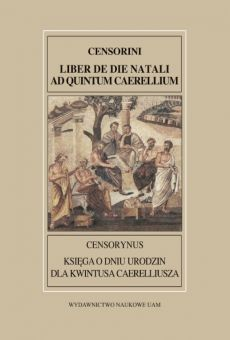 "Fontes Historiae Antiquae XXX: Censorynus ""Księga o dniu narodzin"" dla Kwintusa Caerelliusza"