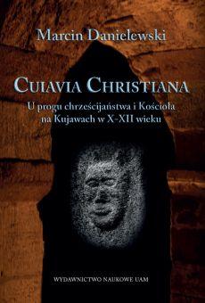 Cuiavia Christiana. U progu chrześcijaństwa i Kościoła na Kujawach w X-XII w.