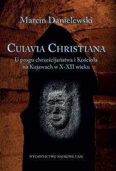 Cuiavia Christiana. U progu chrześcijaństwa i Kościoła na Kujawach w X-XII w. (PDF)